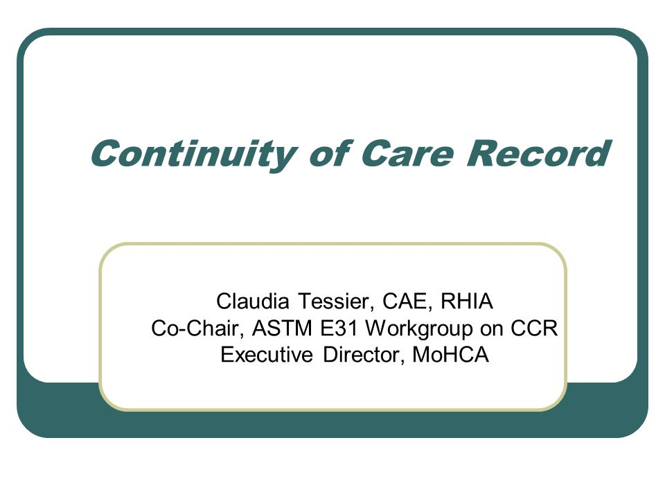 Continuity of Care Record Claudia Tessier, CAE, RHIA Co-Chair, ASTM E31 Workgroup on CCR Executive Director, MoHCA