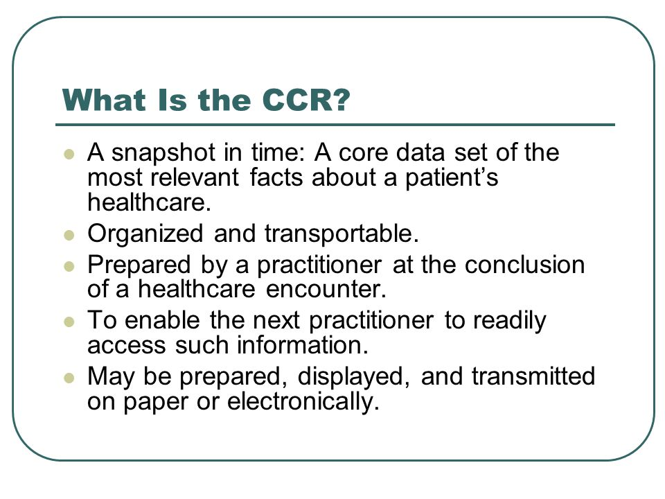 What Is the CCR? A snapshot in time: A core data set of the most relevant facts about a patients healthcare. Organized and transportable. Prepared by