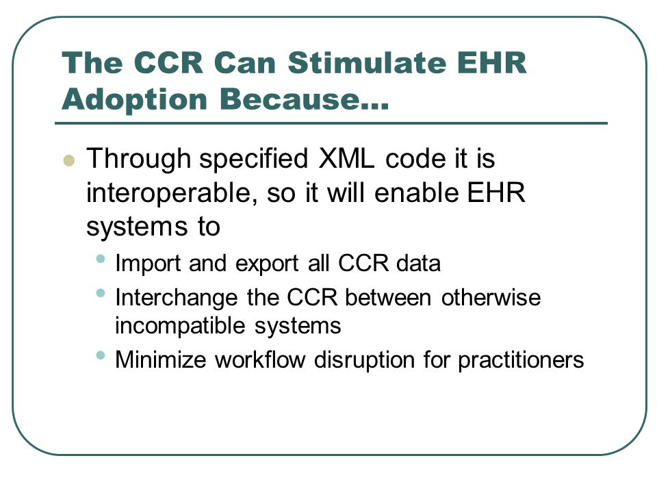 The CCR Can Stimulate EHR Adoption Because… Through specified XML code it is interoperable, so it will enable EHR systems to Import and export all CCR