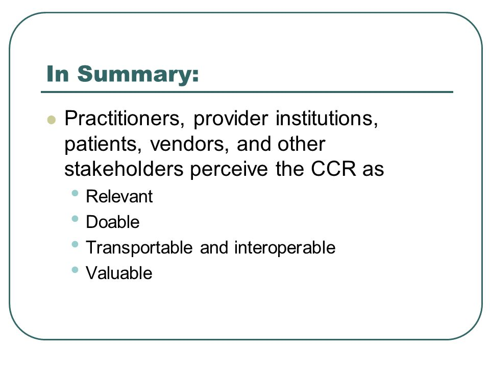 In Summary: Practitioners, provider institutions, patients, vendors, and other stakeholders perceive the CCR as Relevant Doable Transportable and inte