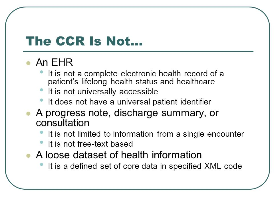 The CCR Is Not… An EHR It is not a complete electronic health record of a patients lifelong health status and healthcare It is not universally accessi