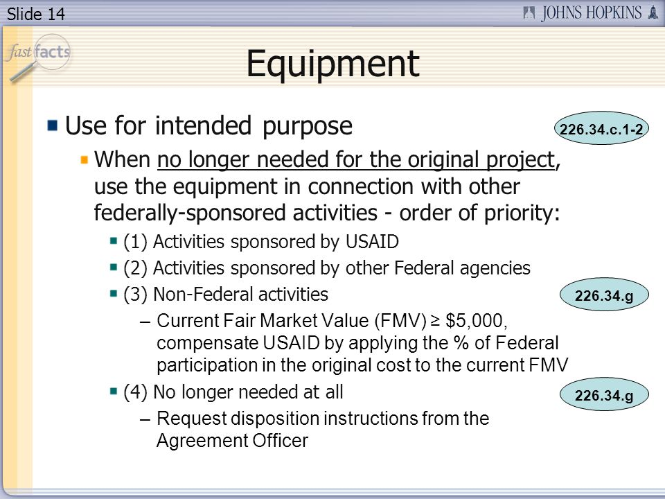Slide 14 Equipment Use for intended purpose When no longer needed for the original project, use the equipment in connection with other federally-sponsored activities - order of priority: (1) Activities sponsored by USAID (2) Activities sponsored by other Federal agencies (3) Non-Federal activities –Current Fair Market Value (FMV) $5,000, compensate USAID by applying the % of Federal participation in the original cost to the current FMV (4) No longer needed at all –Request disposition instructions from the Agreement Officer 226.34.c.1-2 226.34.g