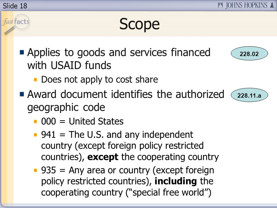 Slide 18 Scope Applies to goods and services financed with USAID funds Does not apply to cost share Award document identifies the authorized geographic code 000 = United States 941 = The U.S.