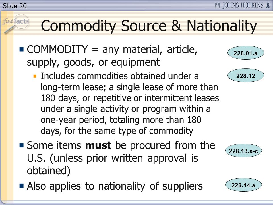 Slide 20 Commodity Source & Nationality COMMODITY = any material, article, supply, goods, or equipment Includes commodities obtained under a long-term lease; a single lease of more than 180 days, or repetitive or intermittent leases under a single activity or program within a one-year period, totaling more than 180 days, for the same type of commodity Some items must be procured from the U.S.