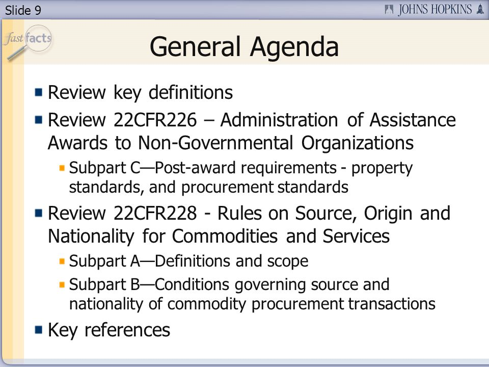 Slide 9 General Agenda Review key definitions Review 22CFR226 – Administration of Assistance Awards to Non-Governmental Organizations Subpart CPost-award requirements - property standards, and procurement standards Review 22CFR228 - Rules on Source, Origin and Nationality for Commodities and Services Subpart ADefinitions and scope Subpart BConditions governing source and nationality of commodity procurement transactions Key references