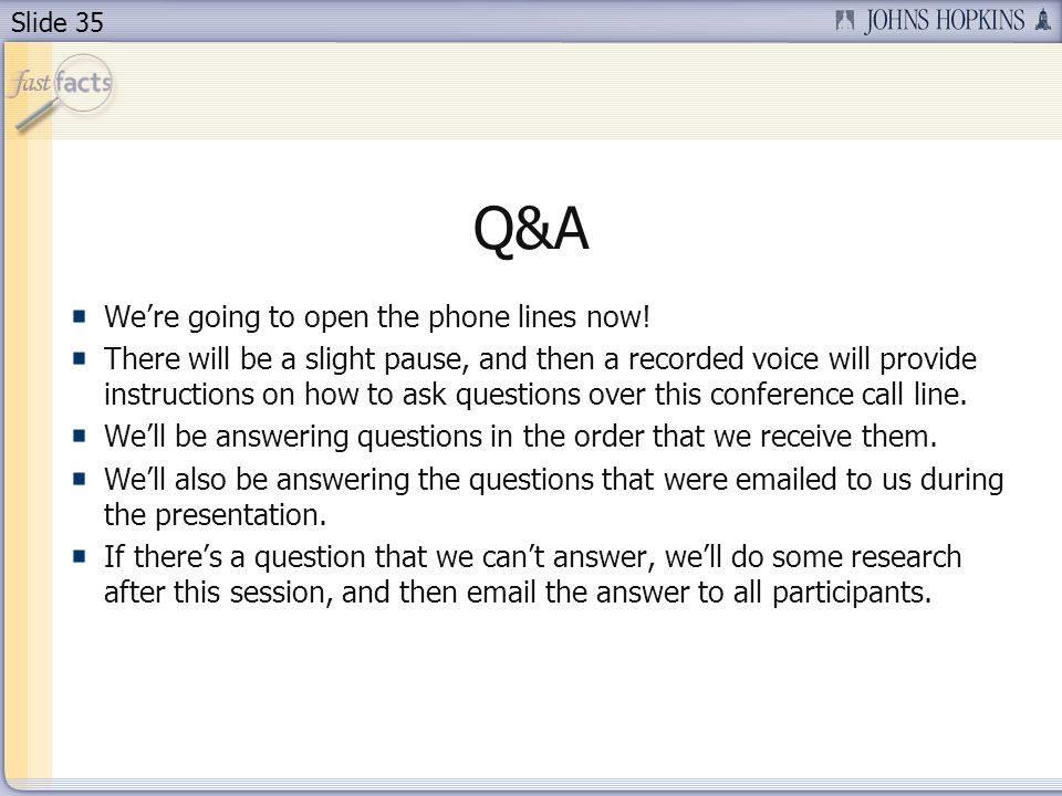 Slide 35 Q&A Were going to open the phone lines now! There will be a slight pause, and then a recorded voice will provide instructions on how to ask q