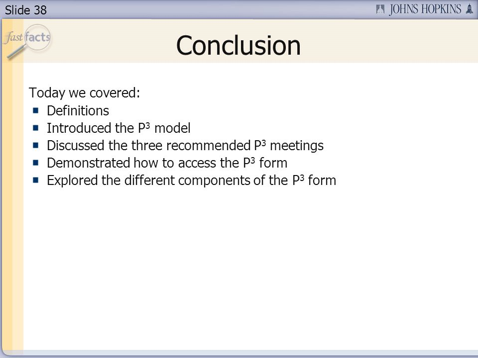 Slide 38 Conclusion Today we covered: Definitions Introduced the P 3 model Discussed the three recommended P 3 meetings Demonstrated how to access the P 3 form Explored the different components of the P 3 form