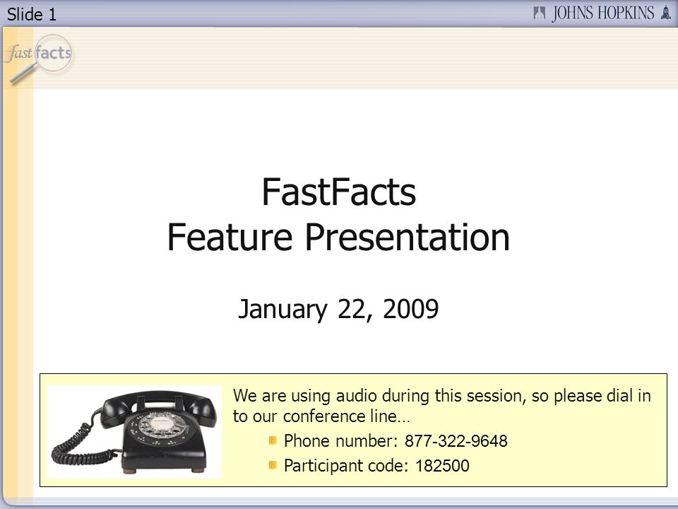 Slide 1 FastFacts Feature Presentation January 22, 2009 We are using audio during this session, so please dial in to our conference line… Phone number: Participant code: