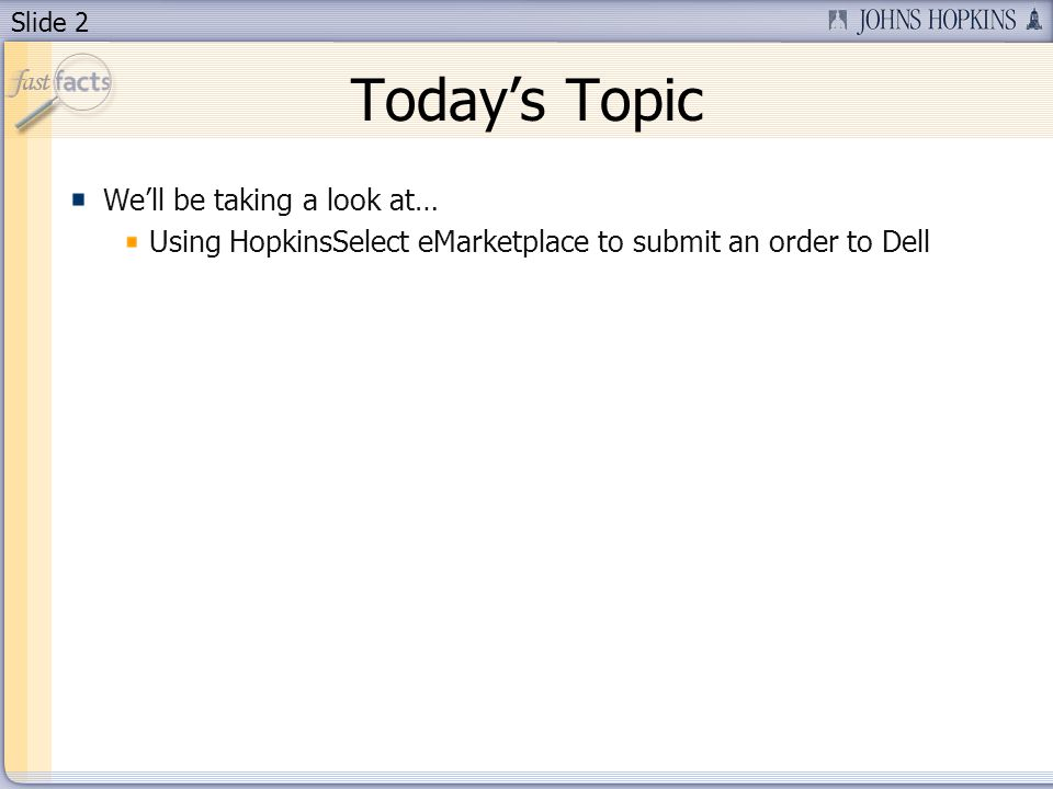 Slide 2 Todays Topic Well be taking a look at… Using HopkinsSelect eMarketplace to submit an order to Dell