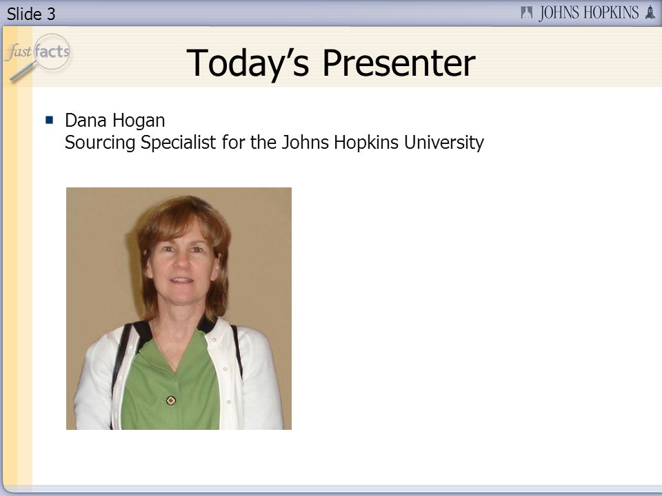 Slide 3 Todays Presenter Dana Hogan Sourcing Specialist for the Johns Hopkins University