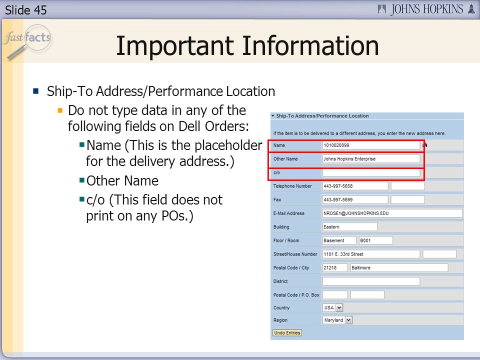 Slide 45 Important Information Ship-To Address/Performance Location Do not type data in any of the following fields on Dell Orders: Name (This is the placeholder for the delivery address.) Other Name c/o (This field does not print on any POs.)