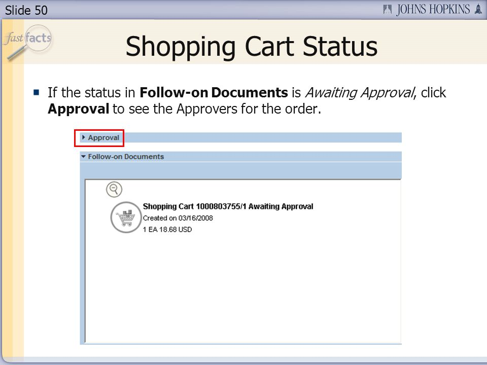 Slide 50 Shopping Cart Status If the status in Follow-on Documents is Awaiting Approval, click Approval to see the Approvers for the order.