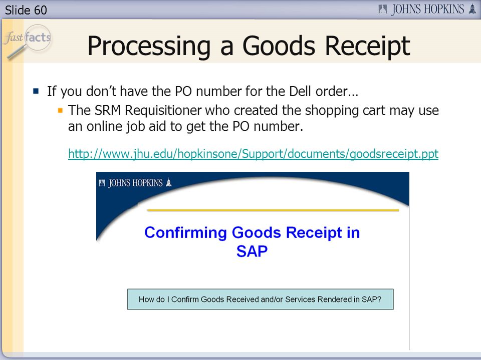 Slide 60 Processing a Goods Receipt If you dont have the PO number for the Dell order… The SRM Requisitioner who created the shopping cart may use an online job aid to get the PO number.