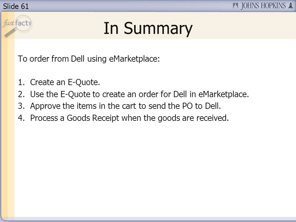 Slide 61 In Summary To order from Dell using eMarketplace: 1.Create an E-Quote. 2.Use the E-Quote to create an order for Dell in eMarketplace. 3.Appro