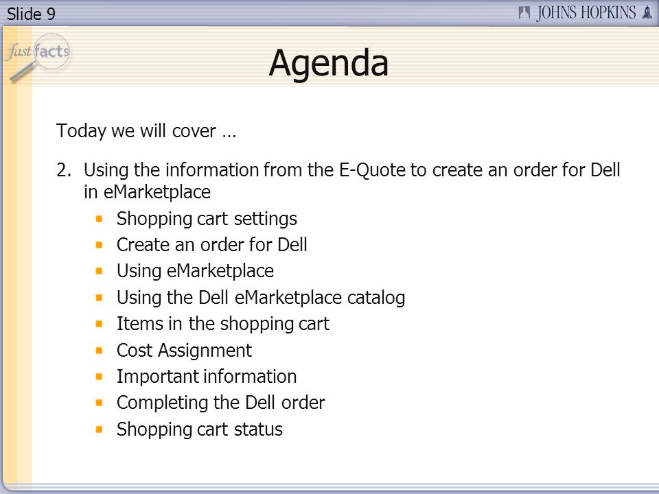 Slide 9 Agenda Today we will cover … 2.Using the information from the E-Quote to create an order for Dell in eMarketplace Shopping cart settings Create an order for Dell Using eMarketplace Using the Dell eMarketplace catalog Items in the shopping cart Cost Assignment Important information Completing the Dell order Shopping cart status