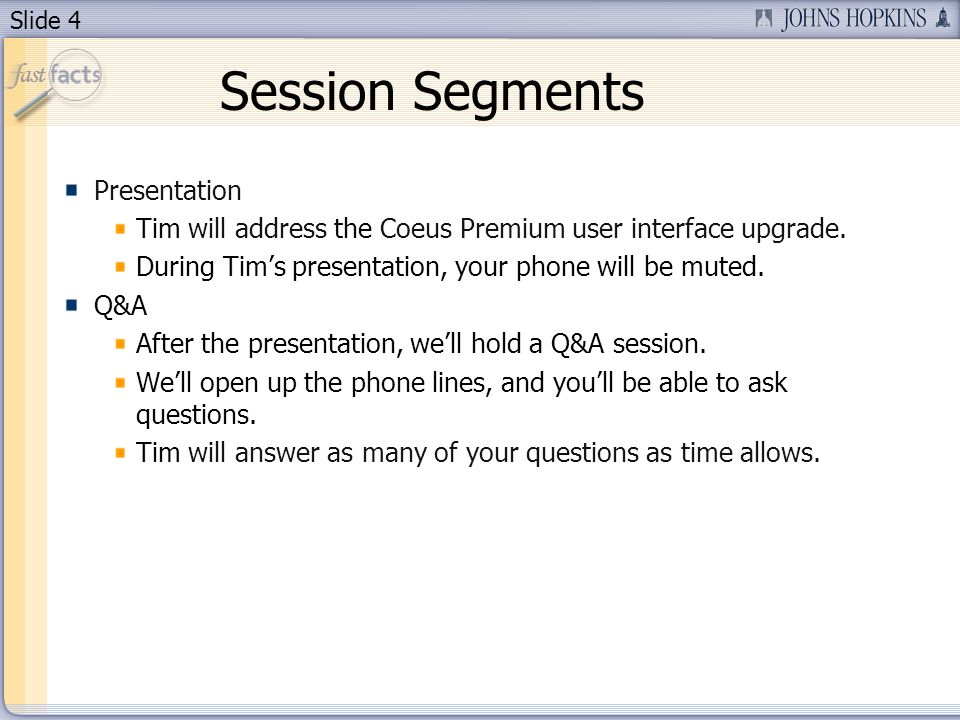 Slide 4 Session Segments Presentation Tim will address the Coeus Premium user interface upgrade. During Tims presentation, your phone will be muted. Q