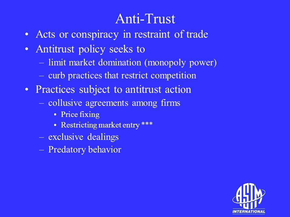 Anti-Trust Acts or conspiracy in restraint of trade Antitrust policy seeks to –limit market domination (monopoly power) –curb practices that restrict competition Practices subject to antitrust action –collusive agreements among firms Price fixing Restricting market entry *** –exclusive dealings –Predatory behavior
