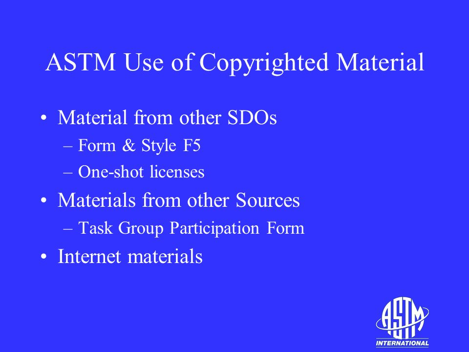ASTM Use of Copyrighted Material Material from other SDOs –Form & Style F5 –One-shot licenses Materials from other Sources –Task Group Participation Form Internet materials