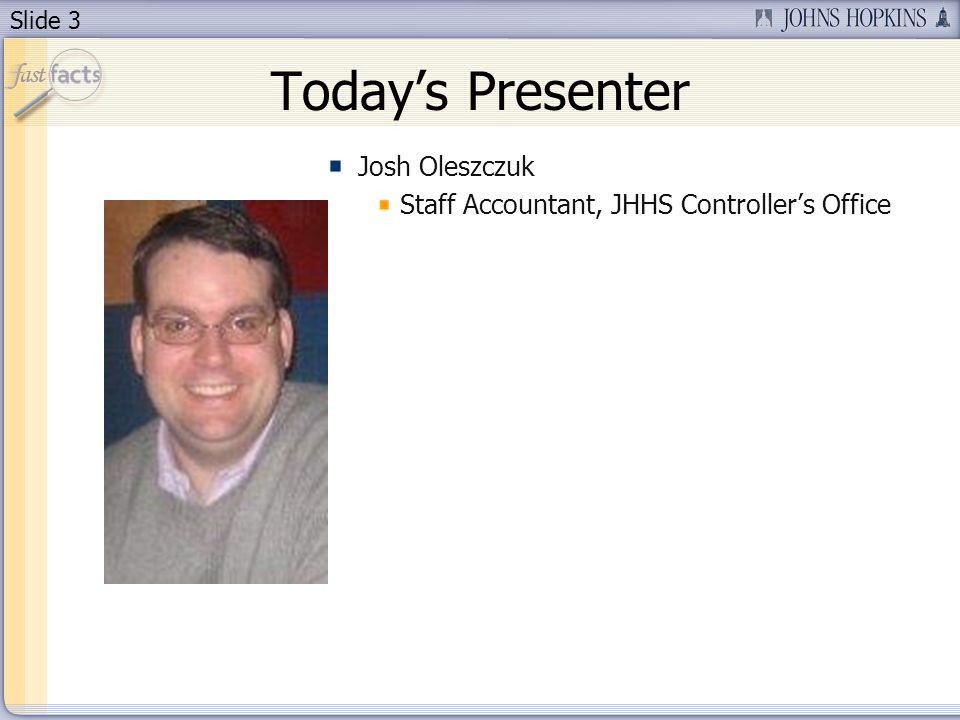 Slide 3 Todays Presenter Josh Oleszczuk Staff Accountant, JHHS Controllers Office