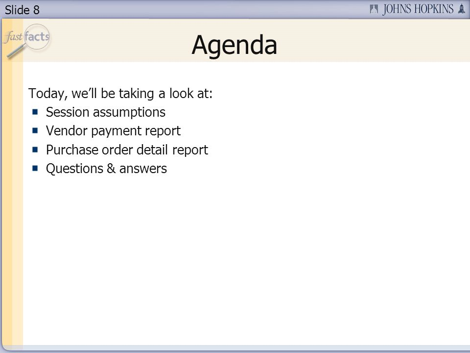 Slide 8 Agenda Today, well be taking a look at: Session assumptions Vendor payment report Purchase order detail report Questions & answers