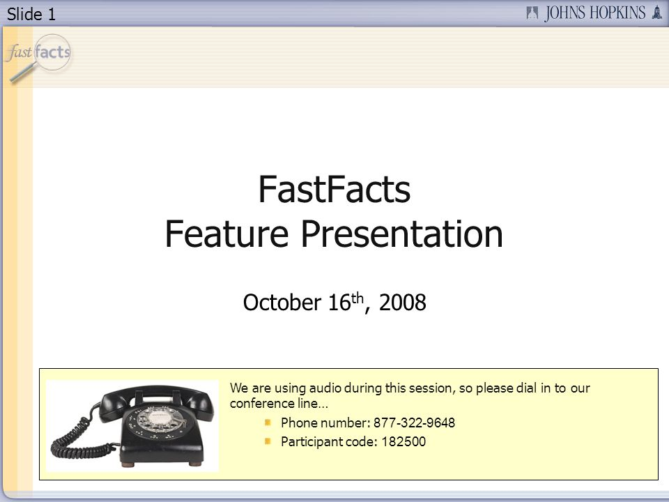 Slide 1 FastFacts Feature Presentation October 16 th, 2008 We are using audio during this session, so please dial in to our conference line… Phone number: Participant code: