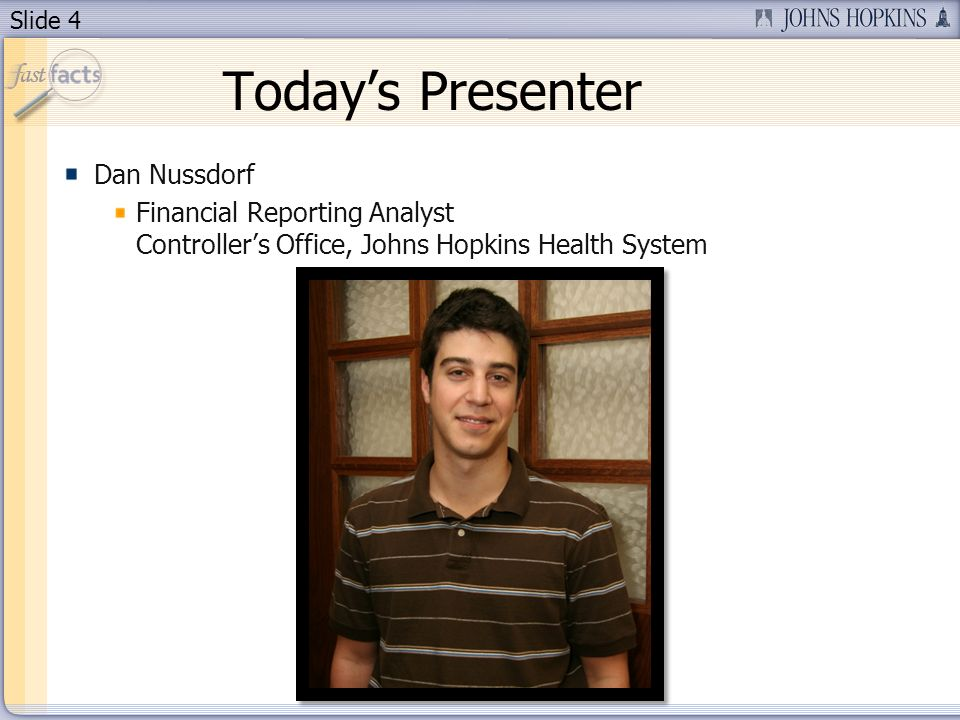 Slide 4 Todays Presenter Dan Nussdorf Financial Reporting Analyst Controllers Office, Johns Hopkins Health System