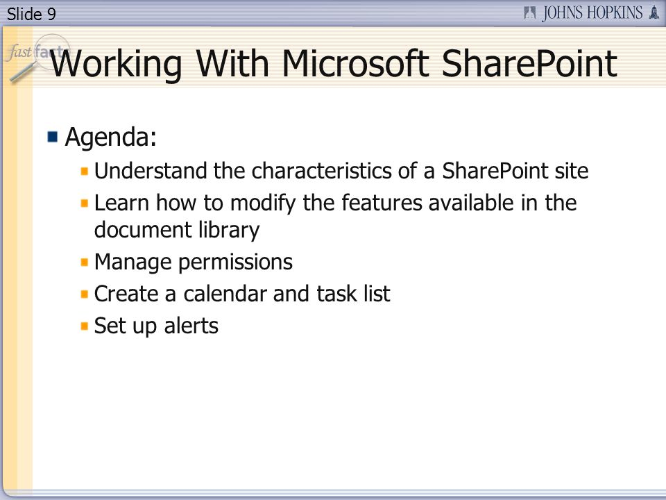 Slide 9 Working With Microsoft SharePoint Agenda: Understand the characteristics of a SharePoint site Learn how to modify the features available in the document library Manage permissions Create a calendar and task list Set up alerts