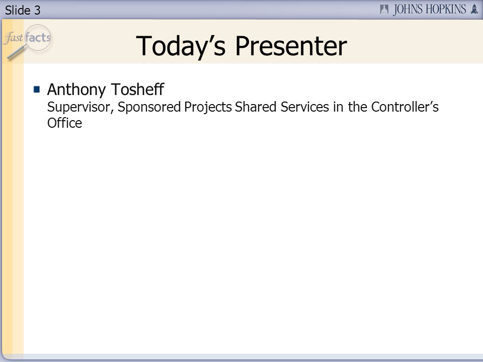 Slide 3 Todays Presenter Anthony Tosheff Supervisor, Sponsored Projects Shared Services in the Controllers Office