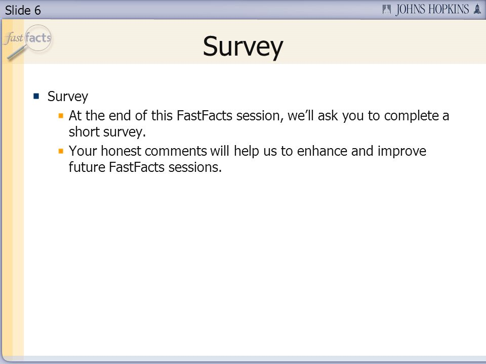 Slide 6 Survey At the end of this FastFacts session, well ask you to complete a short survey. Your honest comments will help us to enhance and improve