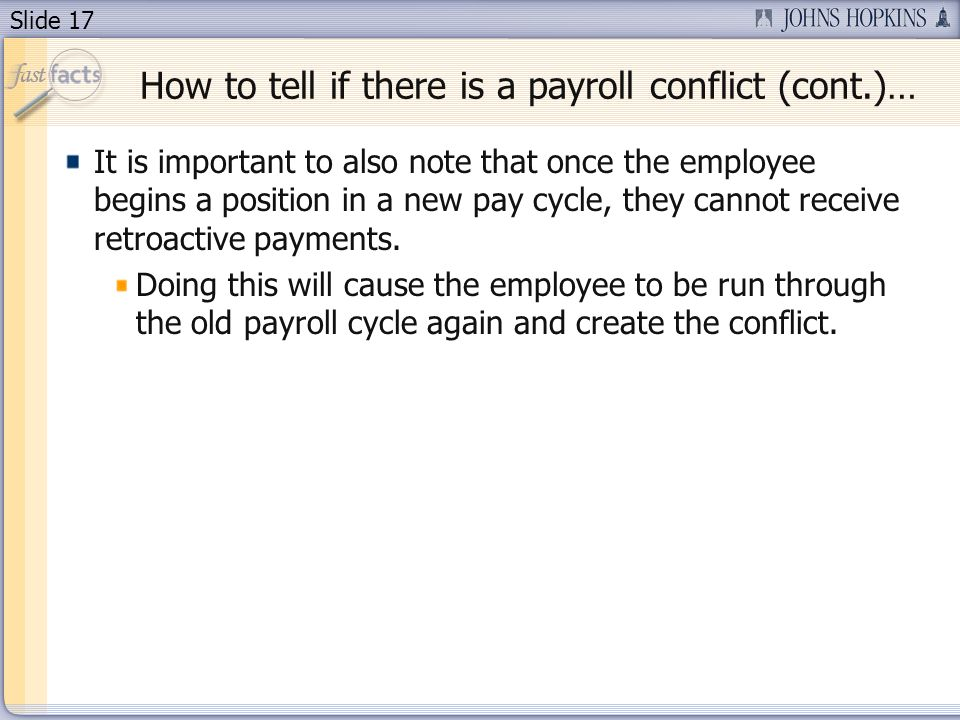 Slide 17 It is important to also note that once the employee begins a position in a new pay cycle, they cannot receive retroactive payments.