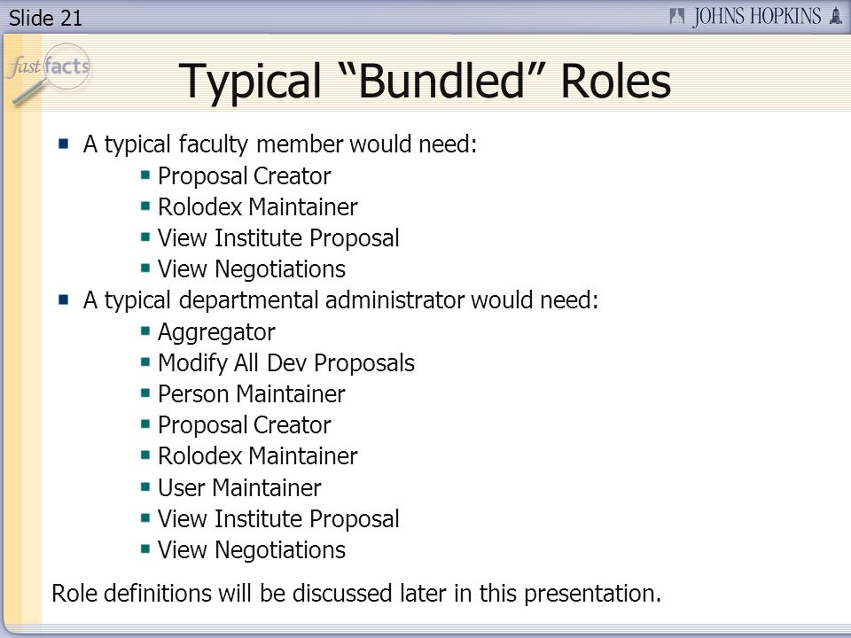 Slide 21 Typical Bundled Roles A typical faculty member would need: Proposal Creator Rolodex Maintainer View Institute Proposal View Negotiations A typical departmental administrator would need: Aggregator Modify All Dev Proposals Person Maintainer Proposal Creator Rolodex Maintainer User Maintainer View Institute Proposal View Negotiations Role definitions will be discussed later in this presentation.