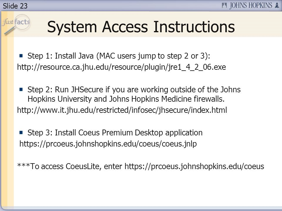 Slide 23 System Access Instructions Step 1: Install Java (MAC users jump to step 2 or 3): http://resource.ca.jhu.edu/resource/plugin/jre1_4_2_06.exe S