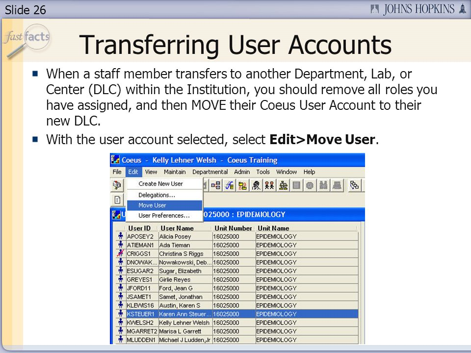 Slide 26 Transferring User Accounts When a staff member transfers to another Department, Lab, or Center (DLC) within the Institution, you should remove all roles you have assigned, and then MOVE their Coeus User Account to their new DLC.