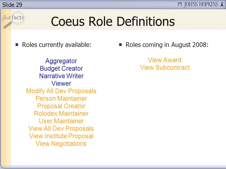 Slide 29 Coeus Role Definitions Roles currently available: Aggregator Budget Creator Narrative Writer Viewer Modify All Dev Proposals Person Maintainer Proposal Creator Rolodex Maintainer User Maintainer View All Dev Proposals View Institute Proposal View Negotiations Roles coming in August 2008: View Award View Subcontract