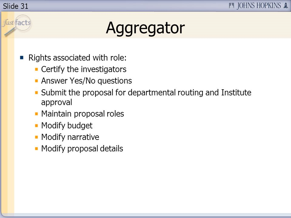 Slide 31 Aggregator Rights associated with role: Certify the investigators Answer Yes/No questions Submit the proposal for departmental routing and In