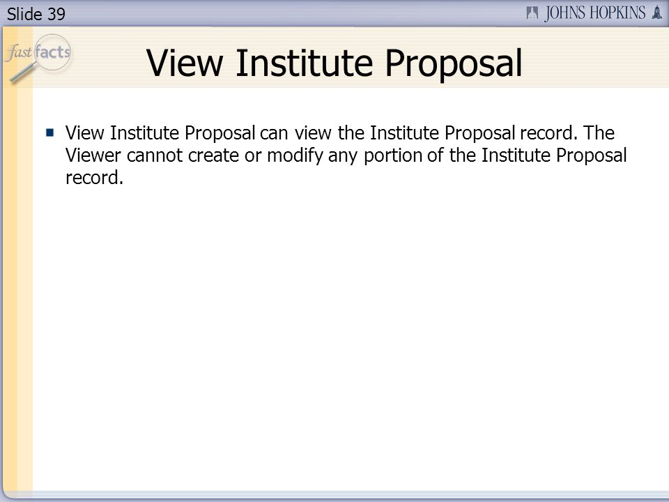 Slide 39 View Institute Proposal View Institute Proposal can view the Institute Proposal record. The Viewer cannot create or modify any portion of the
