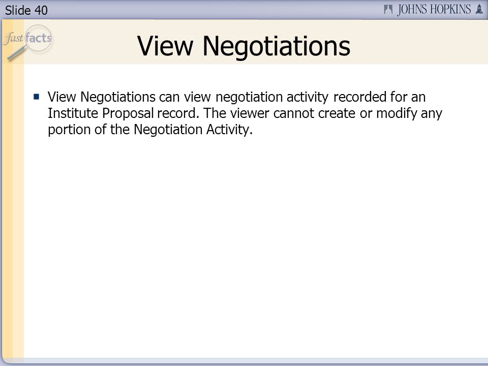 Slide 40 View Negotiations View Negotiations can view negotiation activity recorded for an Institute Proposal record.