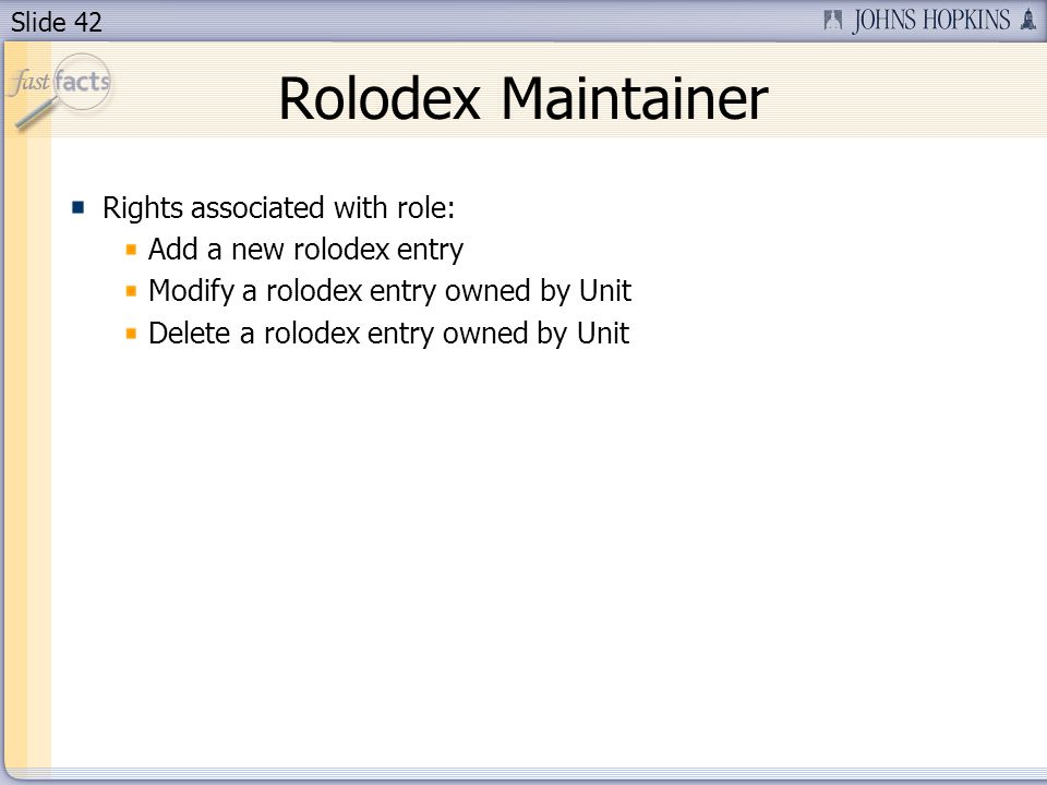 Slide 42 Rolodex Maintainer Rights associated with role: Add a new rolodex entry Modify a rolodex entry owned by Unit Delete a rolodex entry owned by