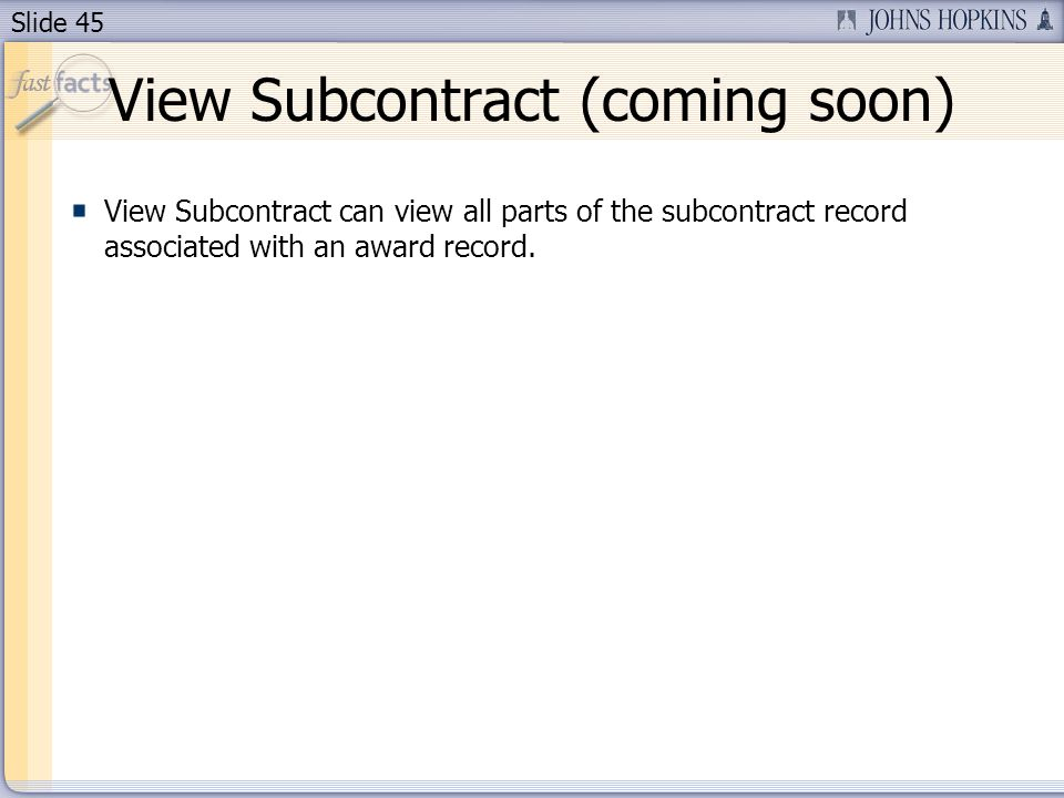 Slide 45 View Subcontract (coming soon) View Subcontract can view all parts of the subcontract record associated with an award record.
