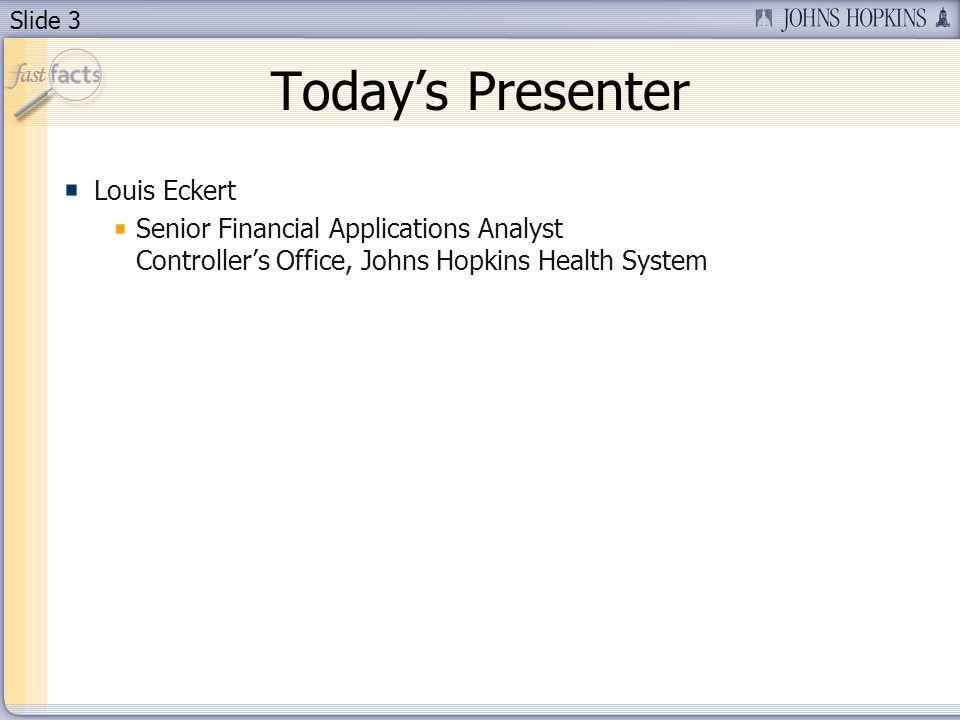 Slide 3 Todays Presenter Louis Eckert Senior Financial Applications Analyst Controllers Office, Johns Hopkins Health System