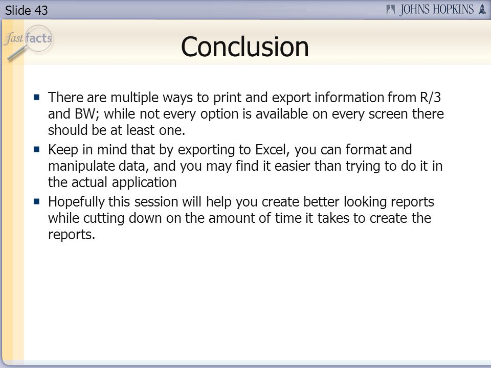 Slide 43 Conclusion There are multiple ways to print and export information from R/3 and BW; while not every option is available on every screen there should be at least one.