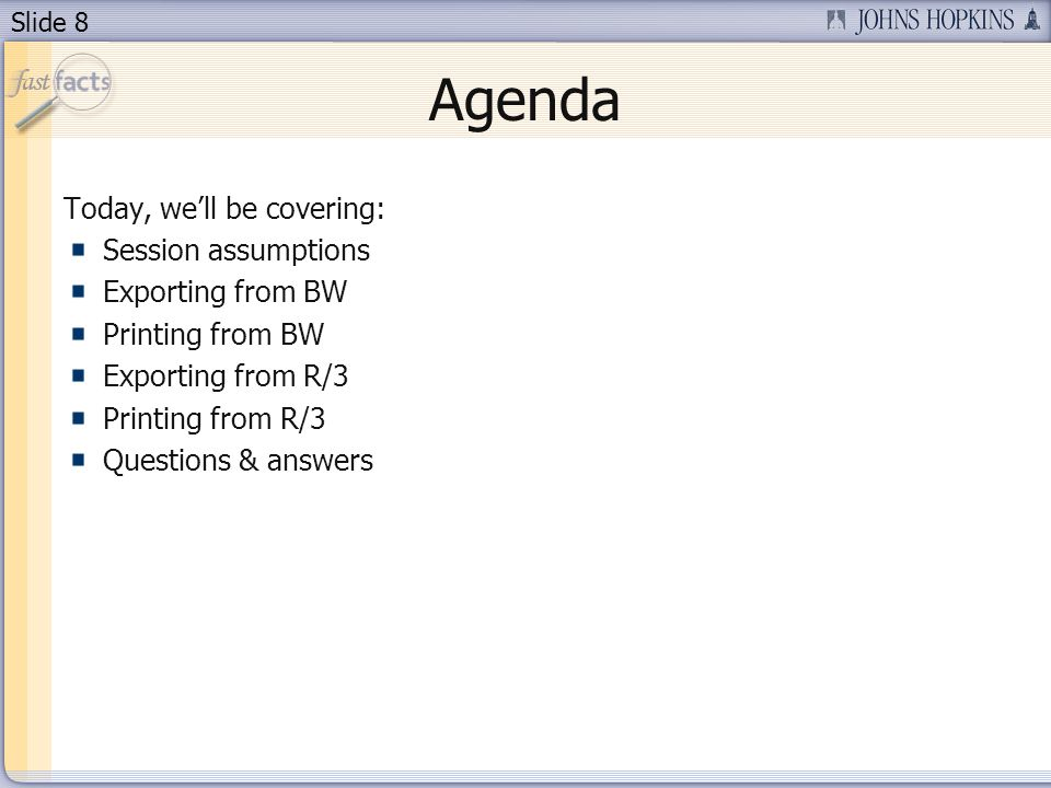 Slide 8 Agenda Today, well be covering: Session assumptions Exporting from BW Printing from BW Exporting from R/3 Printing from R/3 Questions & answers