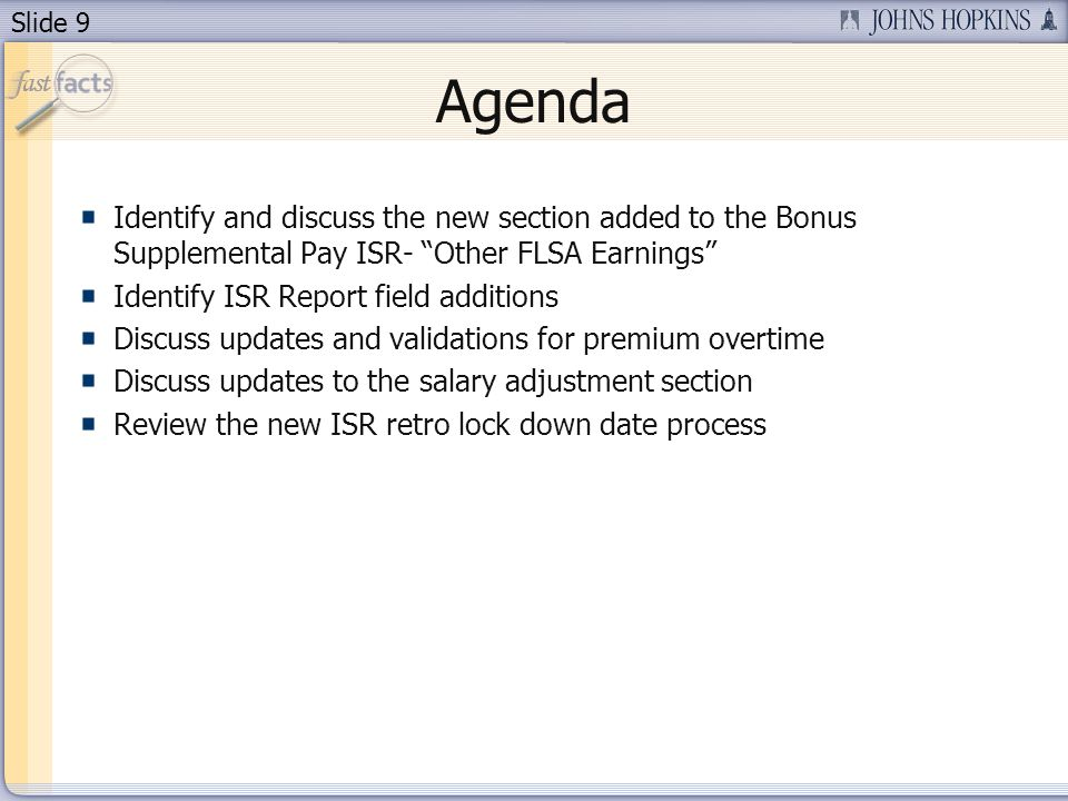 Slide 9 Agenda Identify and discuss the new section added to the Bonus Supplemental Pay ISR- Other FLSA Earnings Identify ISR Report field additions Discuss updates and validations for premium overtime Discuss updates to the salary adjustment section Review the new ISR retro lock down date process