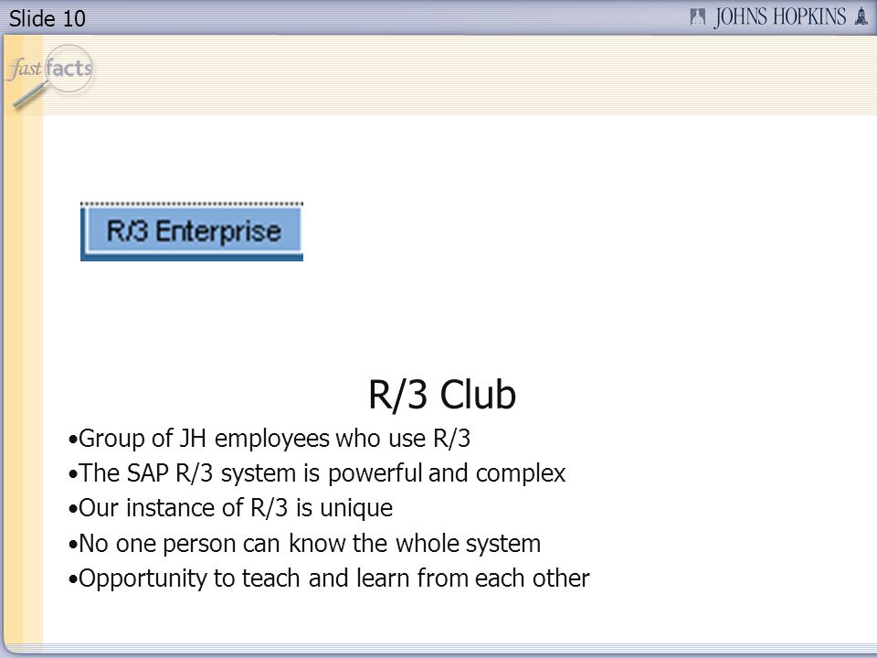 Slide 10 R/3 Club Group of JH employees who use R/3 The SAP R/3 system is powerful and complex Our instance of R/3 is unique No one person can know the whole system Opportunity to teach and learn from each other