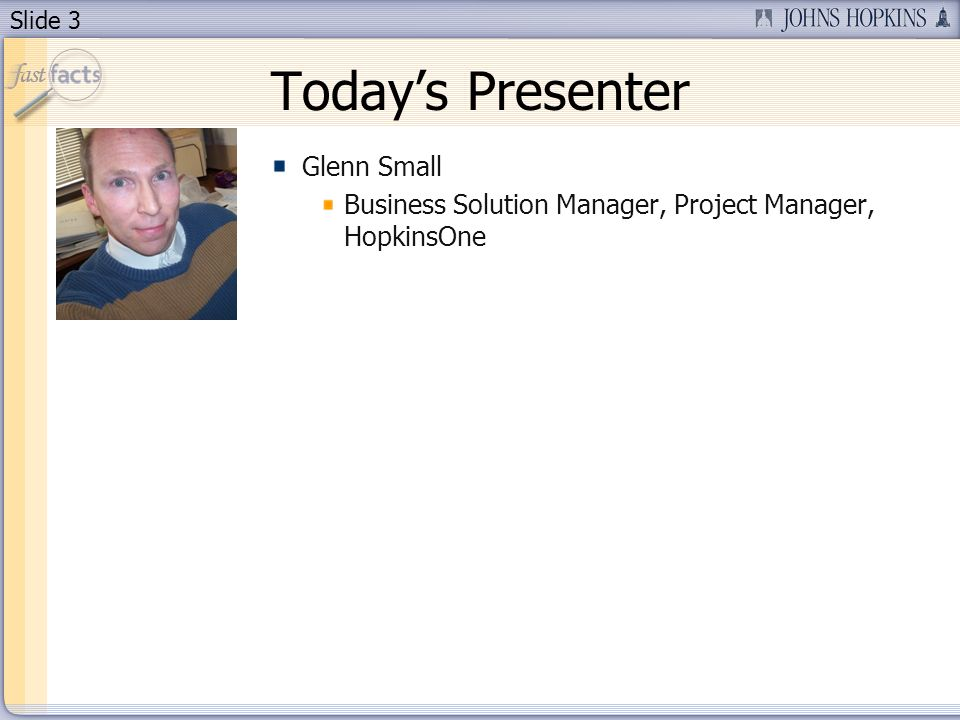 Slide 3 Todays Presenter Glenn Small Business Solution Manager, Project Manager, HopkinsOne