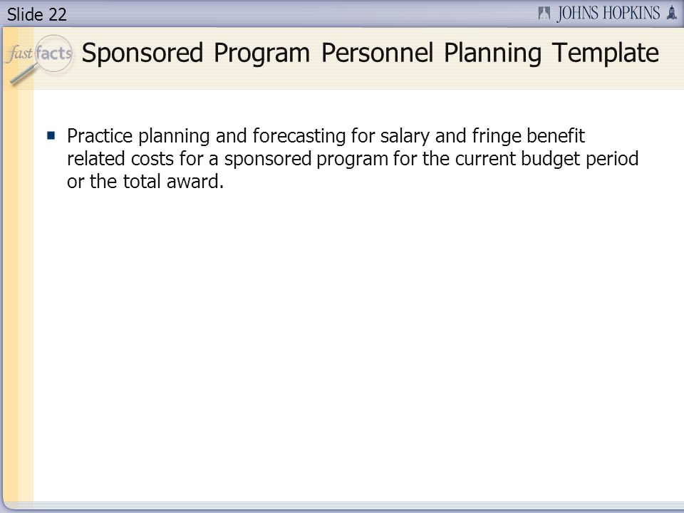 Slide 22 Sponsored Program Personnel Planning Template Practice planning and forecasting for salary and fringe benefit related costs for a sponsored program for the current budget period or the total award.
