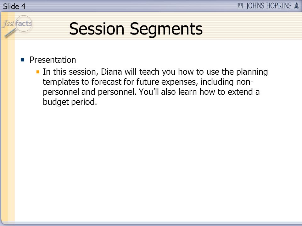 Slide 4 Session Segments Presentation In this session, Diana will teach you how to use the planning templates to forecast for future expenses, including non- personnel and personnel.