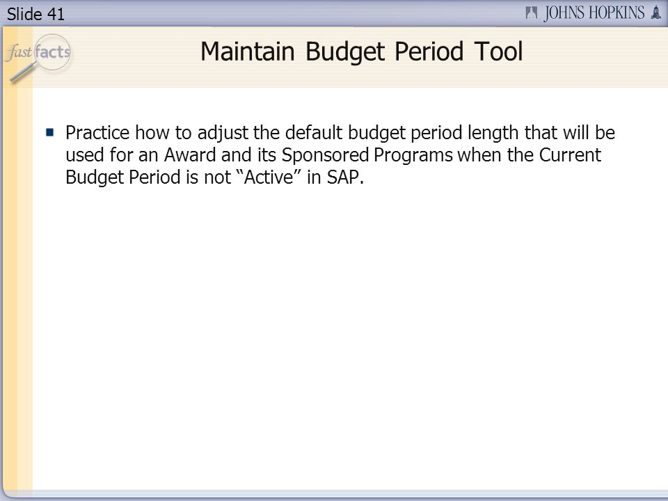 Slide 41 Maintain Budget Period Tool Practice how to adjust the default budget period length that will be used for an Award and its Sponsored Programs