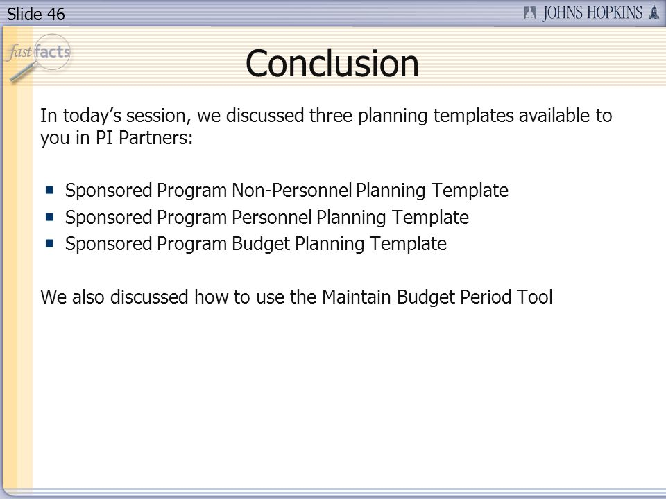 Slide 46 Conclusion In todays session, we discussed three planning templates available to you in PI Partners: Sponsored Program Non-Personnel Planning Template Sponsored Program Personnel Planning Template Sponsored Program Budget Planning Template We also discussed how to use the Maintain Budget Period Tool