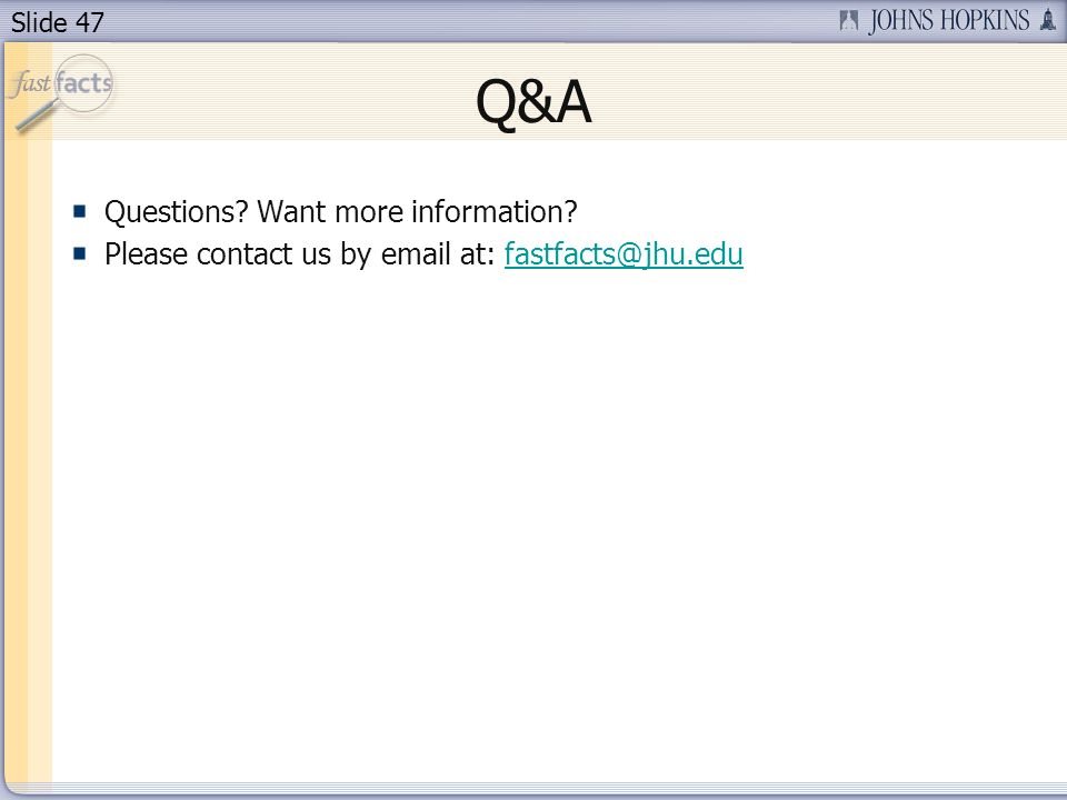Slide 47 Questions? Want more information? Please contact us by email at: fastfacts@jhu.edufastfacts@jhu.edu Q&A